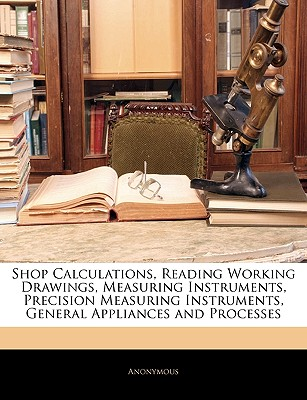 Shop Calculations, Reading Working Drawings, Measuring Instruments, Precision Measuring Instruments, General... by