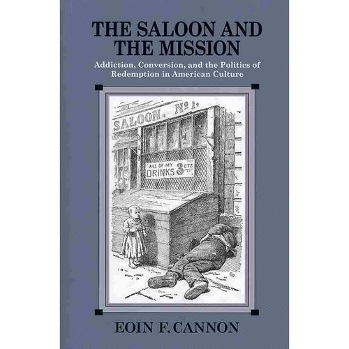 The Saloon and the Mission: Addiction, Conversion, and the Politics of Redemption in American Culture