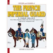 Officers and Soldiers of the French Imperial Guard 1804-1815, Volume 5 : The Artillery Train - The Wagon Train - The Administration - The Medical Service - The Headquarters Staff