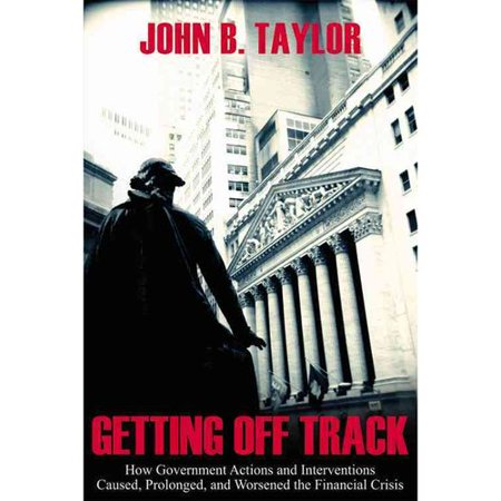 Getting Off Track   How Government Actions And Interventions Caused  Prolonged  And Worsened The Financial Crisis