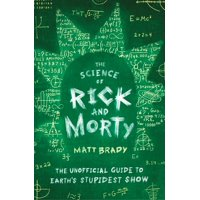 The Science of Rick and Morty : The Unofficial Guide to Earth's Stupidest Show