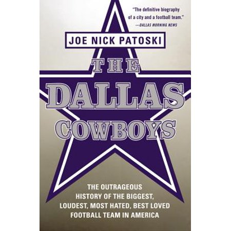 The Dallas Cowboys : The Outrageous History of the Biggest, Loudest, Most Hated, Best Loved Football Team in