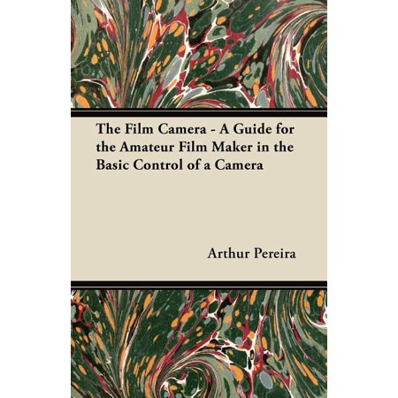 The Film Camera - A Guide for the Amateur Film Maker in the Basic Control of a Camera The Film Camera - A Guide for the Amateur Film Maker in the Basic Control of a Camera