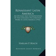 Renaissant Latin America : An Outline and Interpretation of the Congress on Christian Work in Latin America (1916)