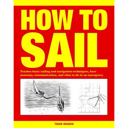 How to Sail : Teaches Basic Sailing and Navigation Techniques, Boat Anatomy, Communication, and What to Do in an