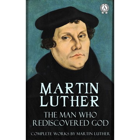The Man Who Rediscovered God (Complete Works by Martin Luther) -