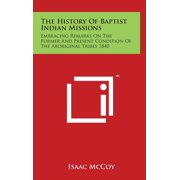 The History Of Baptist Indian Missions : Embracing Remarks On The Former And Present Condition Of The Aboriginal Tribes 1840
