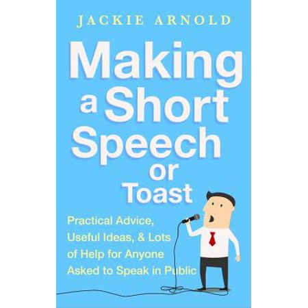 Making a Short Speech or Toast : Practical advice, useful ideas and lots of help for anyone asked to speak in public