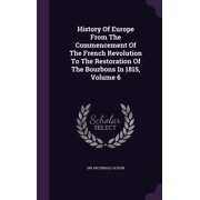 History of Europe from the Commencement of the French Revolution to the Restoration of the Bourbons in 1815, Volume 6