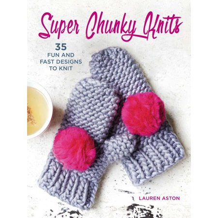 Super Chunky Knits : 35 fun and fast designs to knit