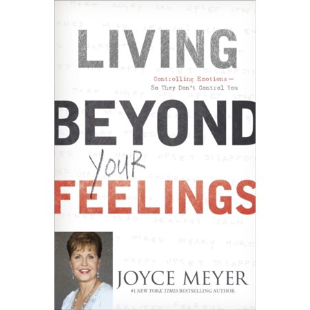 Living Beyond Your Feelings : Controlling Your Emotions So They Don't Control You. by Joyce (Joyce Meyer Best Sellers)