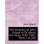 The Itinerary of John Leland in or about the Years 1535-1543 : Parts I to [Xi] (Large Print Edition)