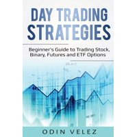 Day Trading Strategies: Beginner's Guide to Trading Stock, Binary, Futures, and ETF Options (Paperback)
