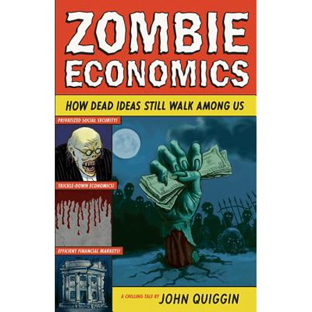 Zombie Economics : How Dead Ideas Still Walk Among Us