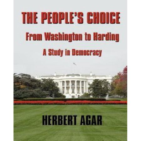 The Peoples Choice  From Washington To Harding  A Study In Democracy