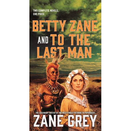 Betty Zane and To the Last Man : Two Great Novels by the Master of the