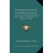 Pharmaceutical Interrogations : A List of Classified Questions Upon Subjects Pertaining to Pharmacy (1896)