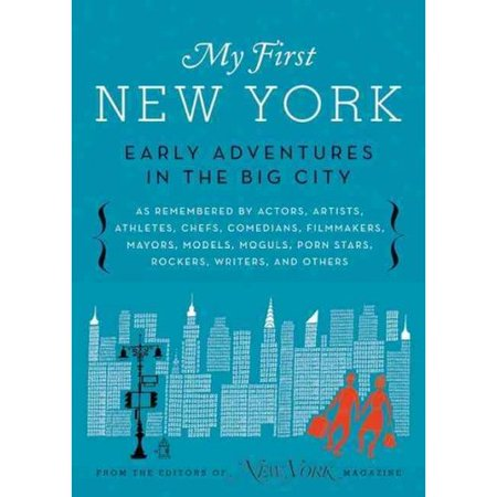 My First New York: Early Adventures in the Big City As Remembered by Actors, Artists, Athletes, Chefs,... by