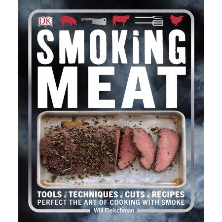 Smoking Meat : Tools - Techniques - Cuts - Recipes; Perfect the Art of Cooking with