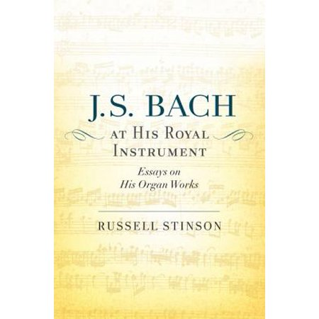 J. S. Bach at His Royal Instrument : Essays on His Organ Works