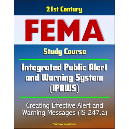 21st Century FEMA Study Course: - Integrated Public Alert and Warning System (IPAWS) - Creating Effective Alert and Warning Messages (IS-247.a) -