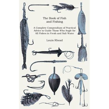 The Book of Fish and Fishing - a Complete Compendium of Practical Advice to Guide Those Who Angle for All Fishes in Fresh and Salt Water