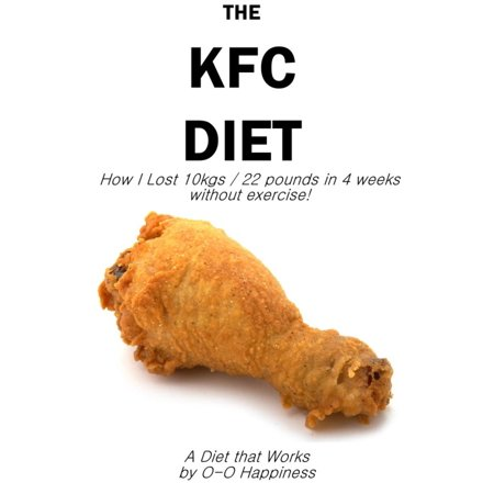 The KFC Diet - How I Lost 10 kilos (22 pounds) in 4 weeks without exercising! - eBook
