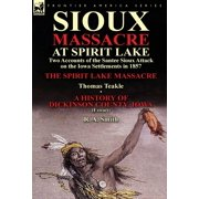 Sioux Massacre at Spirit Lake : Two Accounts of the Santee Sioux Attack on the Iowa Settlements in 1857-The Spirit Lake Massacre by Thomas Teakle & a