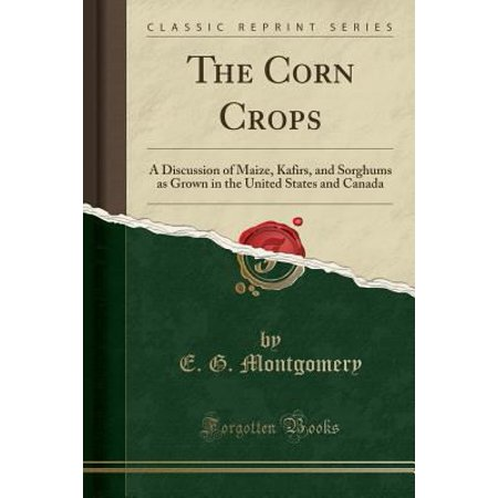 The Corn Crops  A Discussion Of Maize  Kafirs  And Sorghums As Grown In The United States And Canada  Classic Reprint