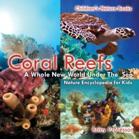 Coral Reefs : A Whole New World Under The Sea - Nature Encyclopedia for Kids - Children's Nature Books