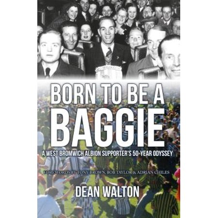 Born to Be a Baggie : A West Bromwich Albion Supporter's 50-Year Odyssey (Born To The West)