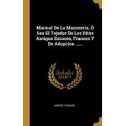 Manual De La Masoner�a, � Sea El Tejador De Los Ritos Antiguo Escoces, Frances Y De Adopcion ...... Hardcover