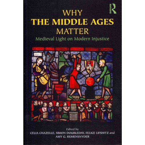 Why the Middle Ages Matter: Medieval Light on Modern Injustice