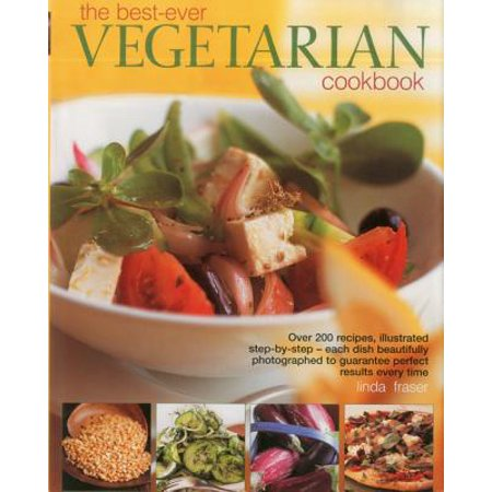 The Best-Ever Vegetarian Cookbook : Over 200 Recipes, Illustrated Step-By-Step - Each Dish Beautifully Photographed to Guarantee Perfect Results Every
