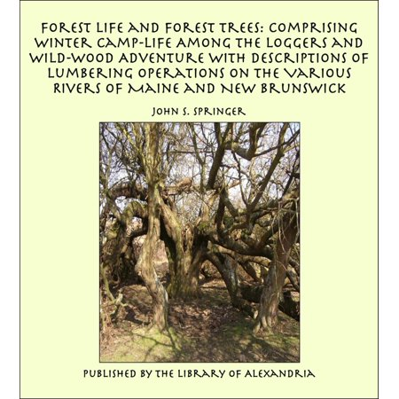 Forest Life and Forest Trees: Comprising Winter Camp-life Among the Loggers and Wild-wood Adventure with Descriptions of Lumbering Operations on the Various Rivers of Maine and New Brunswick -