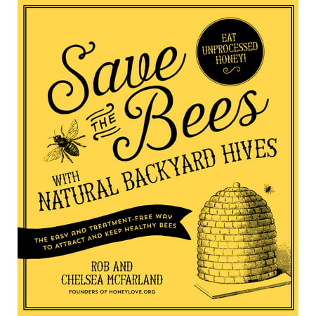 Save the Bees with Natural Backyard Hives : The Easy and Treatment-Free Way to Attract and Keep Healthy (Best Way To Get Rid Of Hives Fast)