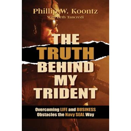 The Truth Behind My Trident : Overcoming Life and Business Obstacles the Navy SEAL (Unbreakable A Navy Seals Way Of Life)