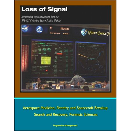 Loss of Signal: Aeromedical Lessons Learned from the STS-107 Columbia Space Shuttle Mishap - Aerospace Medicine, Reentry and Spacecraft Breakup, Search and Recovery, Forensic Sciences - eBook ()