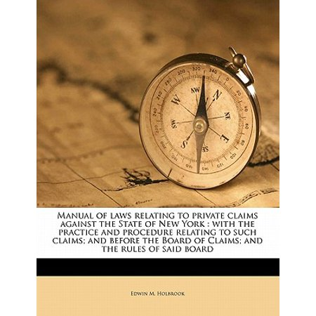 Manual of Laws Relating to Private Claims Against the State of New York : With the Practice and Procedure Relating to Such Claims; And Before the Board of Claims; And the Rules of Said