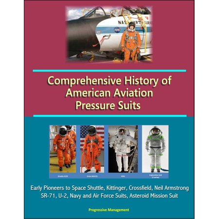 Comprehensive History of American Aviation Pressure Suits: Early Pioneers to Space Shuttle, Kittinger, Crossfield, Neil Armstrong, SR-71, U-2, Navy and Air Force Suits, Asteroid Mission Suit - eBook