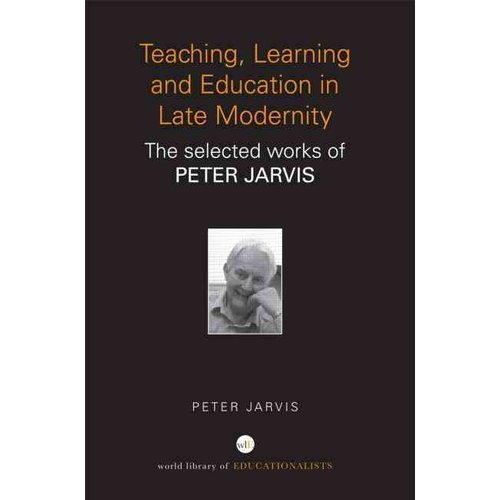Teaching, Learning and Education in Late Modernity : The Selected Works of Peter Jarvis