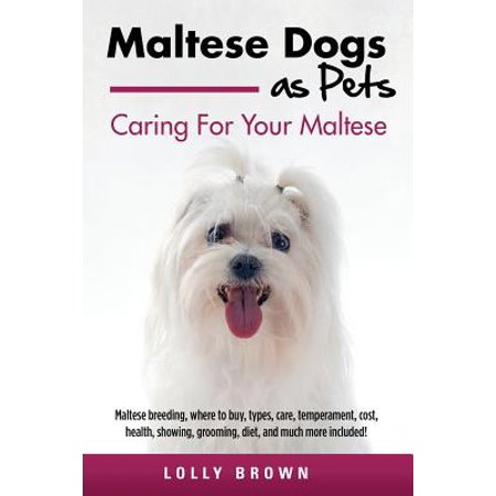 Maltese Dogs as Pets : Maltese Breeding, Where to Buy, Types, Care, Temperament, Cost, Health, Showing, Grooming, Diet, and Much More Included! Caring for Your Maltese ()