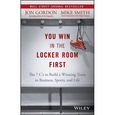 You Win in the Locker Room First : The 7 C's to Build a Winning Team in Business, Sports, and