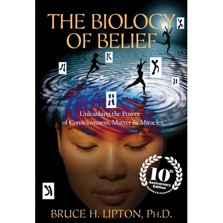 The Biology of Belief 10th Anniversary Edition : Unleashing the Power of Consciousness, Matter &