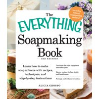 The Everything Soapmaking Book : Learn How to Make Soap at Home with Recipes, Techniques, and Step-by-Step Instructions - Purchase the right equipment and safety gear, Master recipes for bar, facial, and liquid soaps, and Package and sell your creations