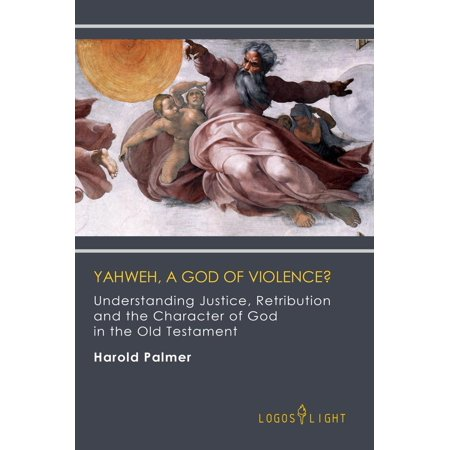 Yahweh, A God of Violence? Understanding Justice, Retribution and the Character of God in the Old Testament -