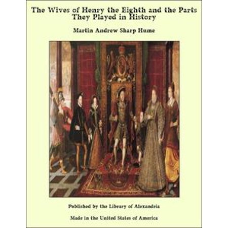 The Wives of Henry the Eighth and the Parts They Played in History - eBook (Henry The 8th Costume)