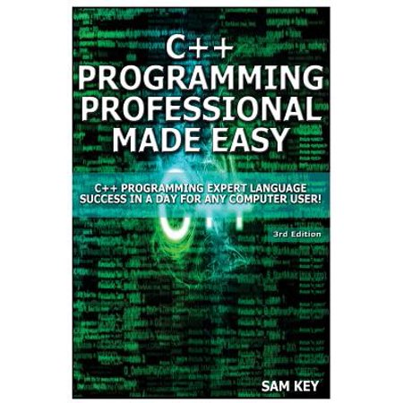 C++ Programming Professional Made Easy : Expert C++ Programming Language Success in a Day for Any Computer User! ()