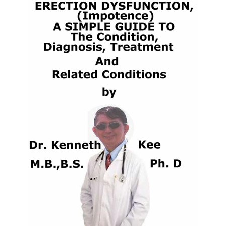 Erectile Dysfunction, (Impotence) A Simple Guide To The Condition, Diagnosis, Treatment And Related Conditions -