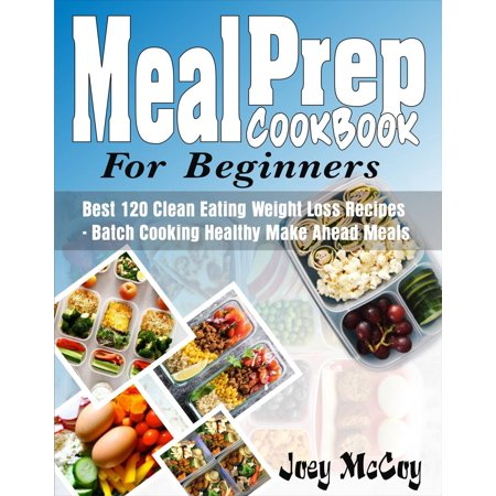 Meal Prep Cookbook For Beginners: Best 120+ Clean Eating Weight Loss Recipes - Batch Cooking Healthy Make Ahead Meals -